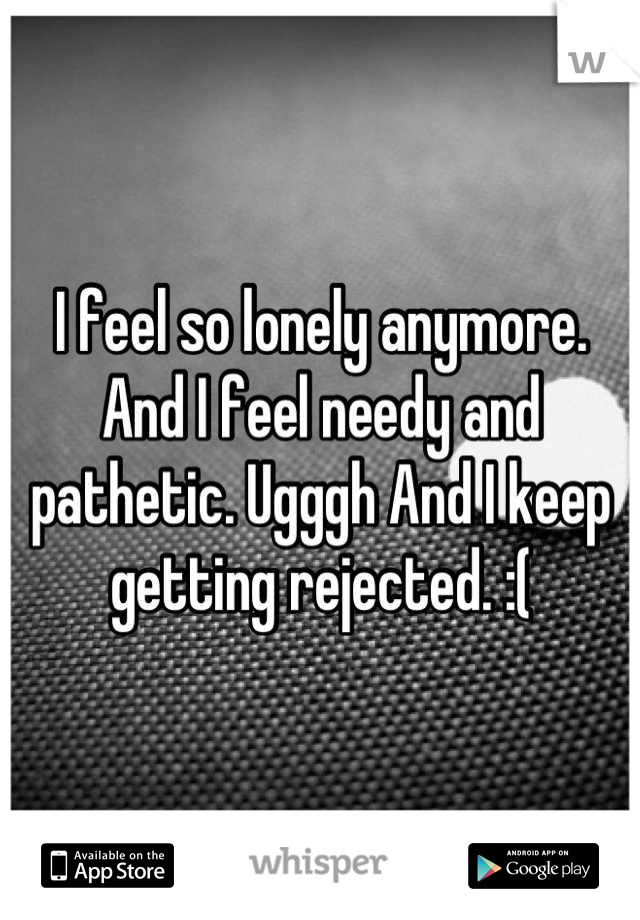 I feel so lonely anymore. And I feel needy and pathetic. Ugggh And I keep getting rejected. :(