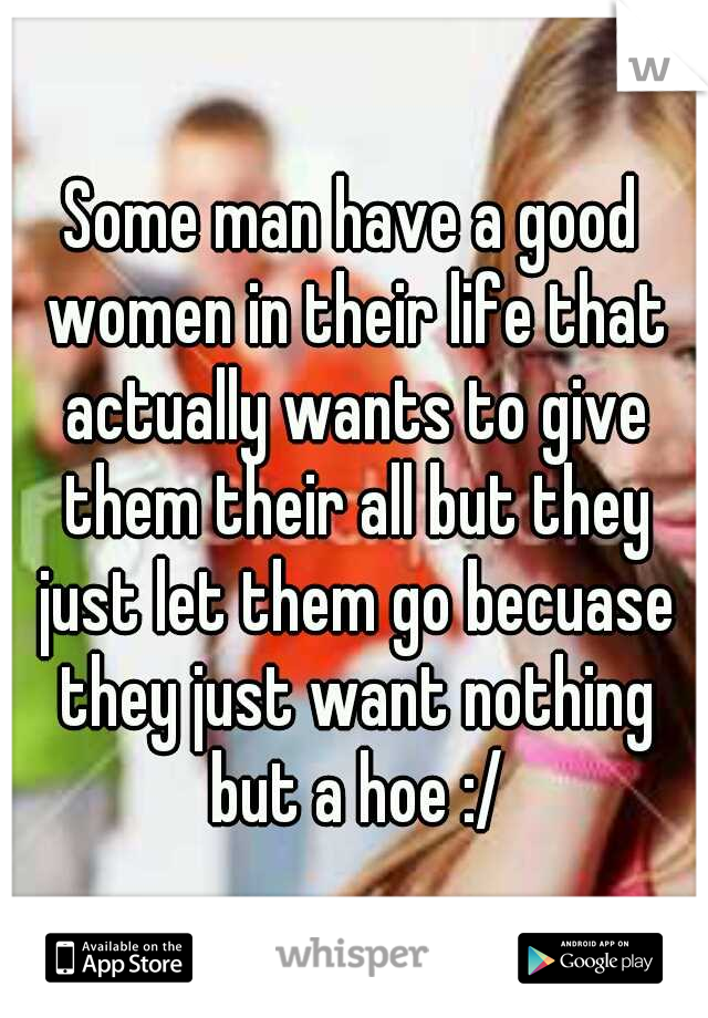 Some man have a good women in their life that actually wants to give them their all but they just let them go becuase they just want nothing but a hoe :/
