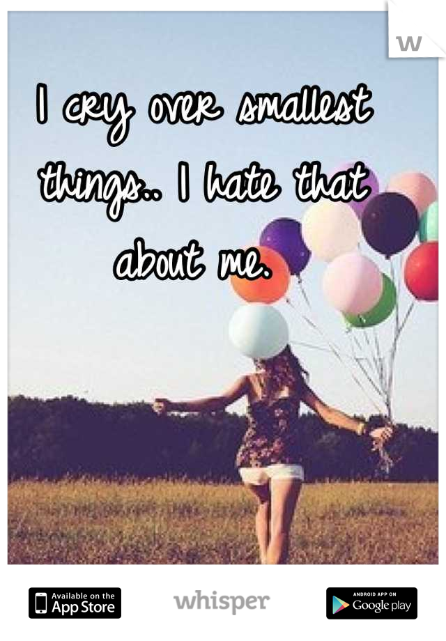 I cry over smallest things.. I hate that about me.
