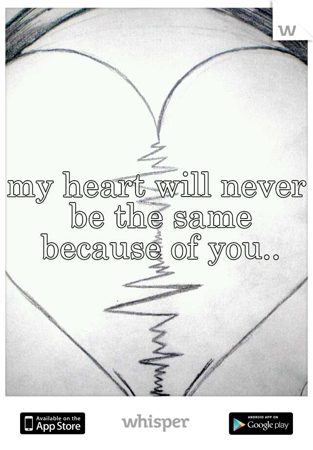 my heart will never be the same because of you..