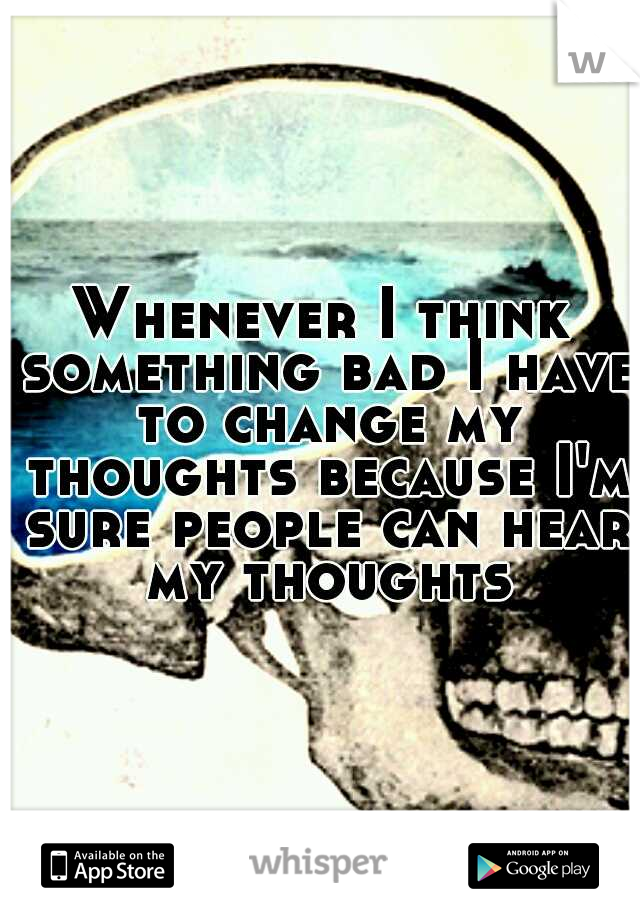 Whenever I think something bad I have to change my thoughts because I'm sure people can hear my thoughts