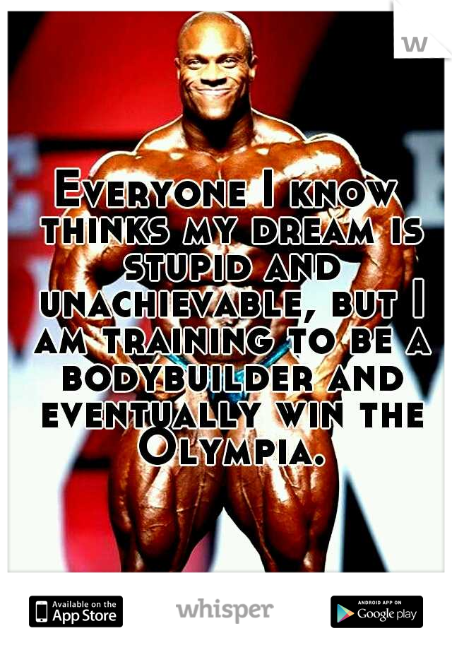 Everyone I know thinks my dream is stupid and unachievable, but I am training to be a bodybuilder and eventually win the Olympia.