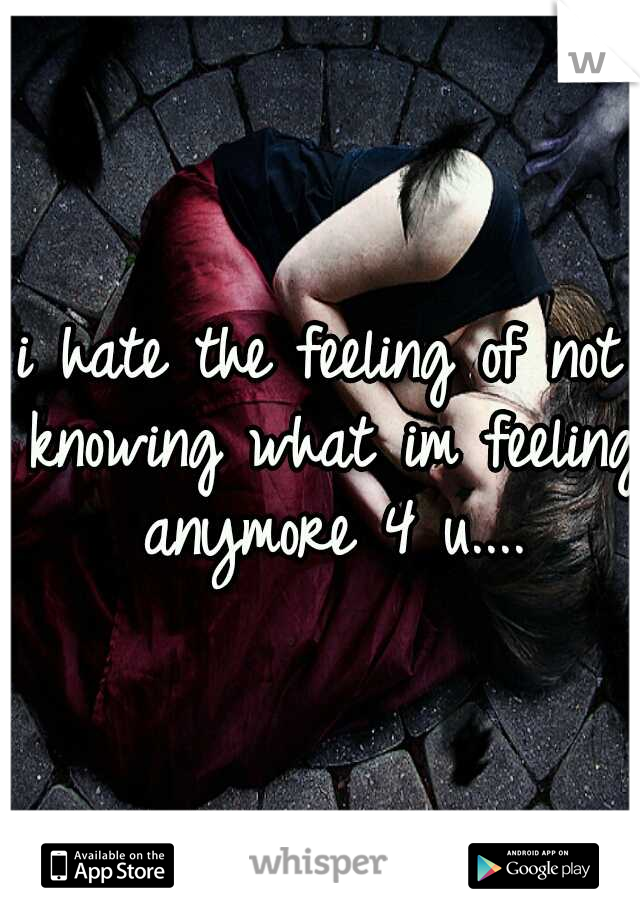 i hate the feeling of not knowing what im feeling anymore 4 u....