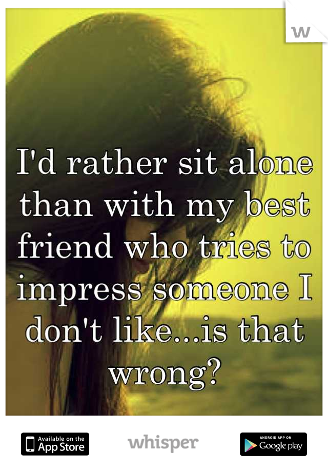 I'd rather sit alone than with my best friend who tries to impress someone I don't like...is that wrong?