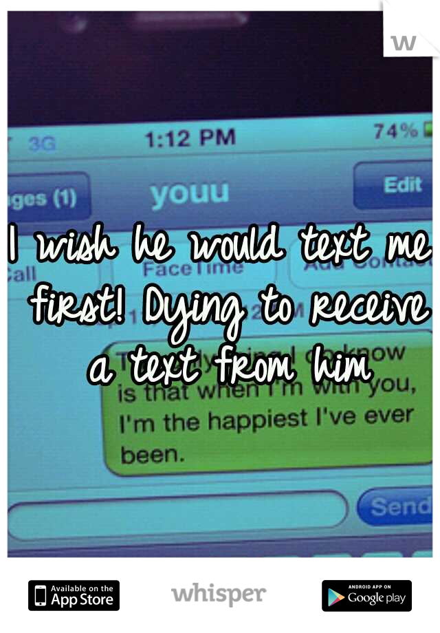 I wish he would text me first! Dying to receive a text from him