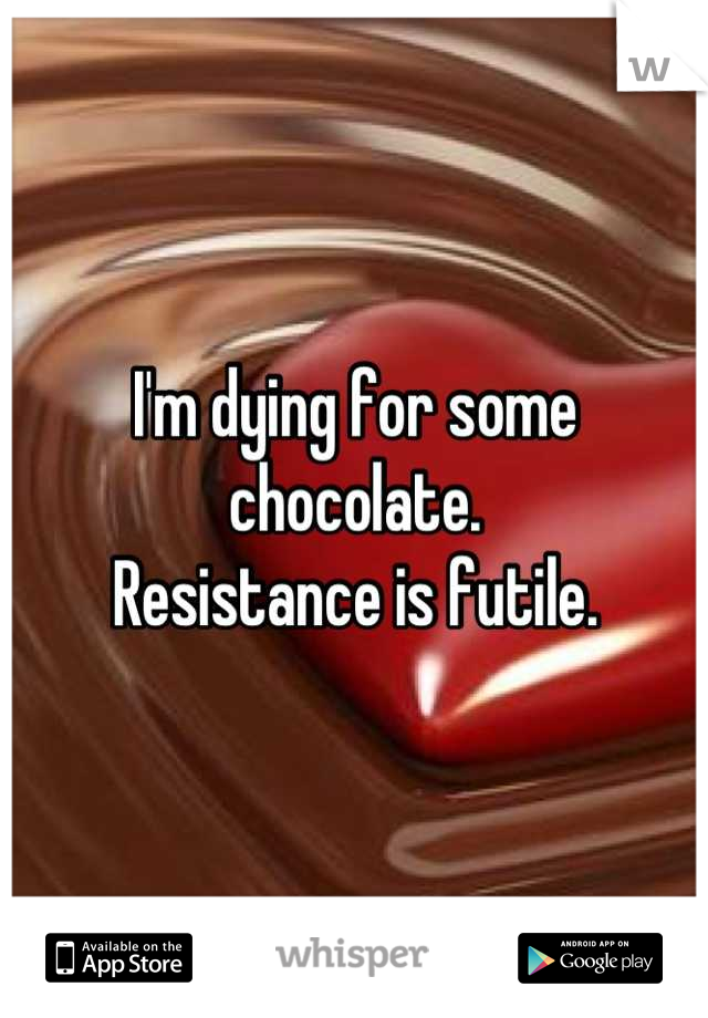 I'm dying for some chocolate. Resistance is futile.