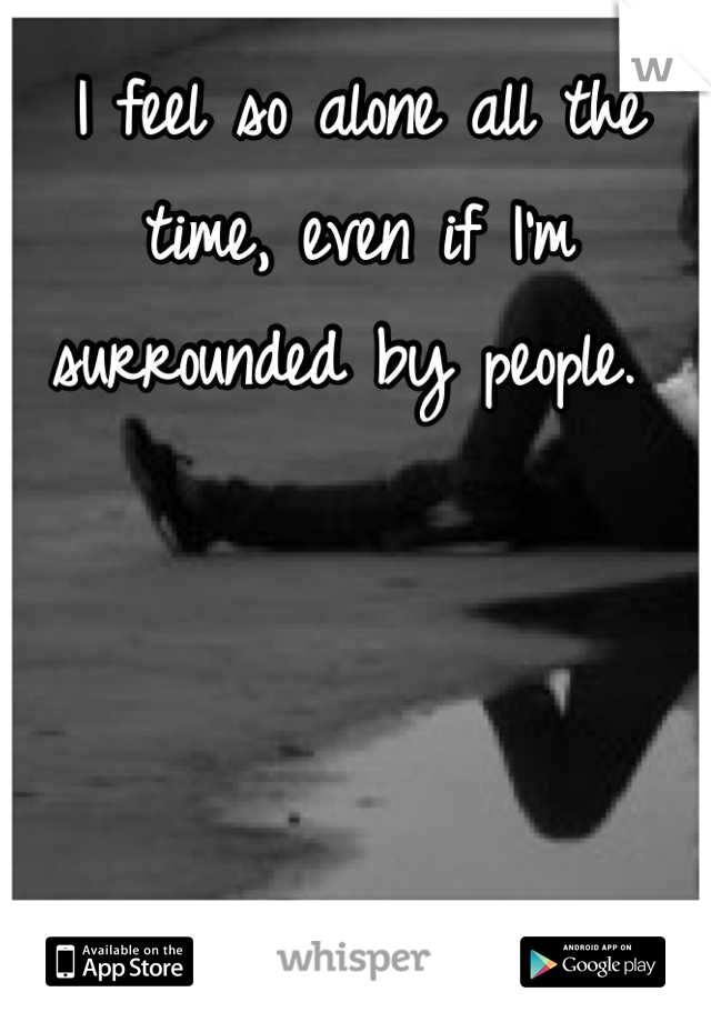 I feel so alone all the time, even if I'm surrounded by people.