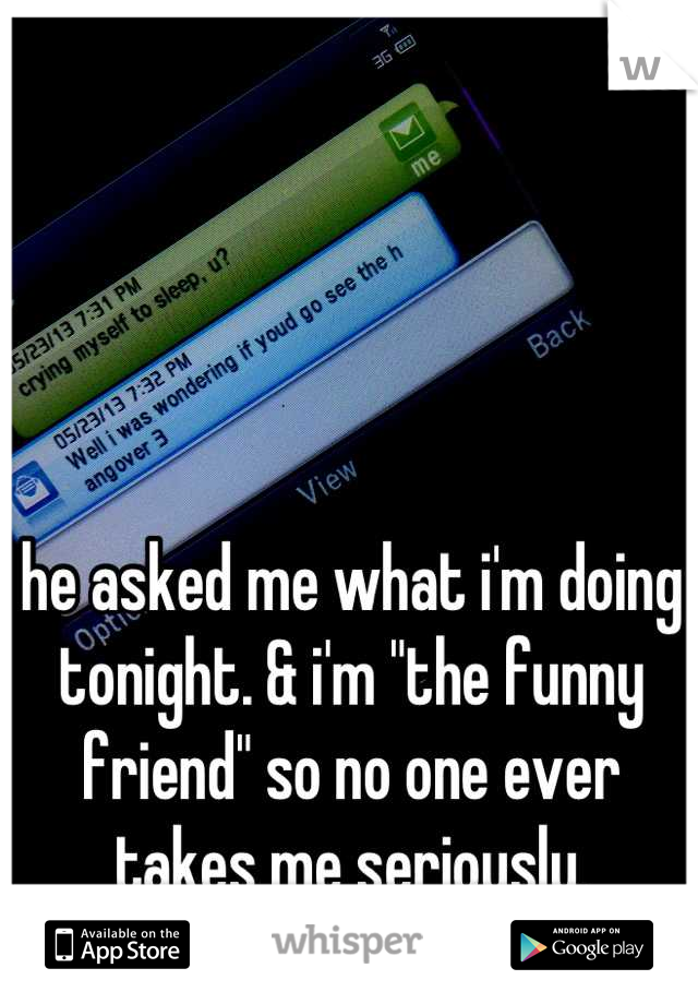 """he asked me what i'm doing tonight. & i'm """"the funny friend"""" so no one ever takes me seriously."""