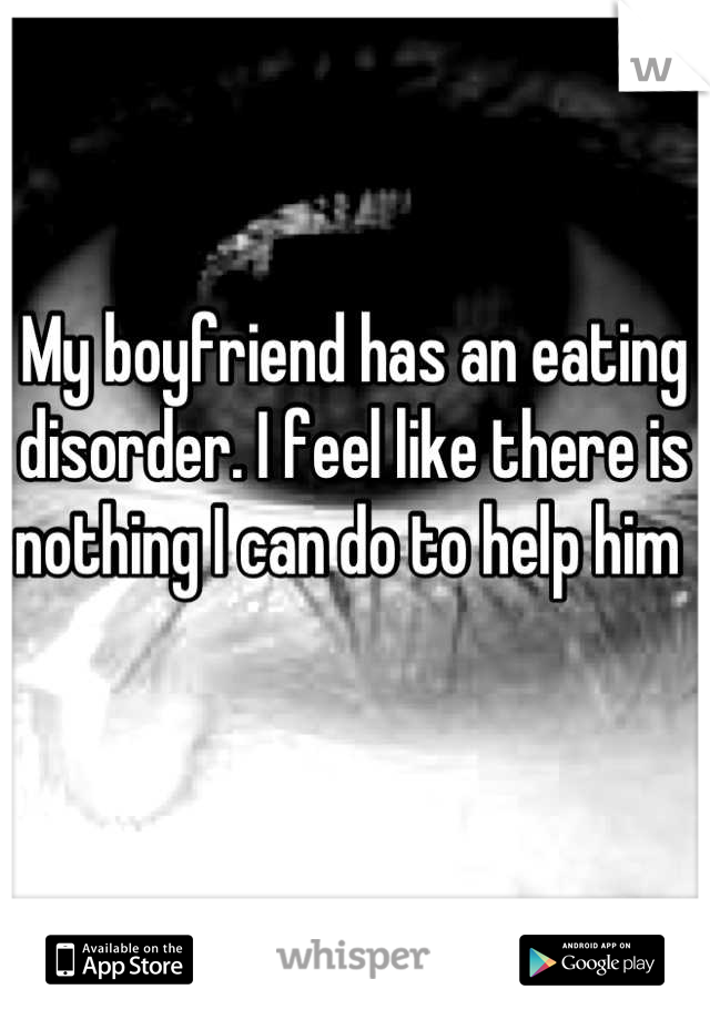 My boyfriend has an eating disorder. I feel like there is nothing I can do to help him