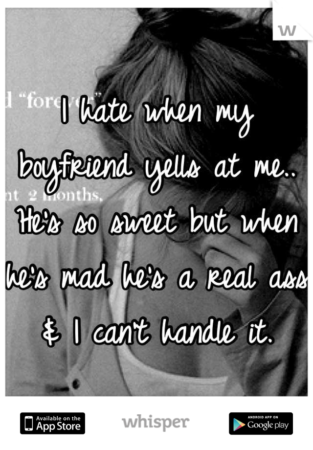 I hate when my boyfriend yells at me.. He's so sweet but when he's mad he's a real ass & I can't handle it.