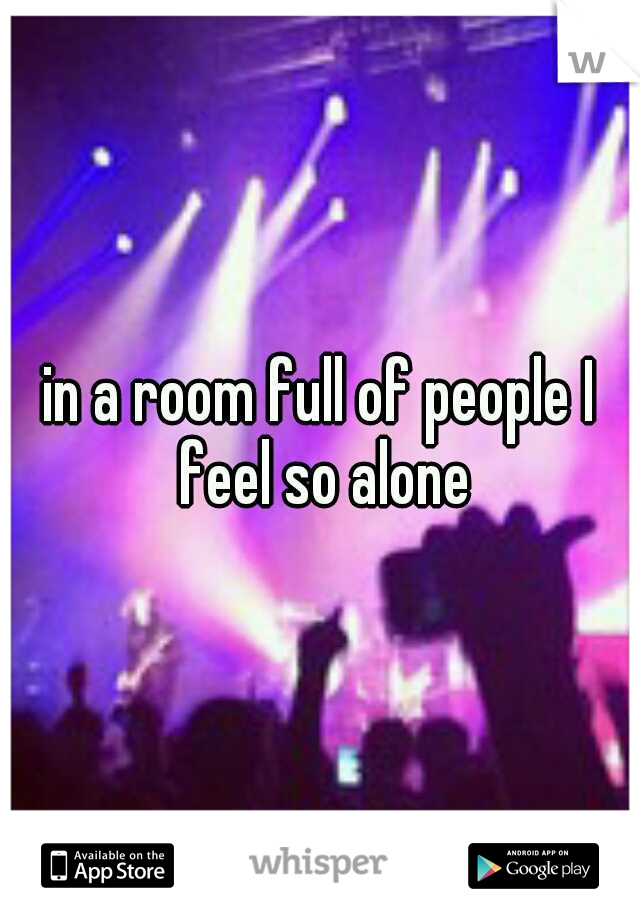 in a room full of people I feel so alone