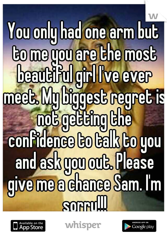 You only had one arm but to me you are the most beautiful girl I've ever meet. My biggest regret is not getting the confidence to talk to you and ask you out. Please give me a chance Sam. I'm sorry!!!
