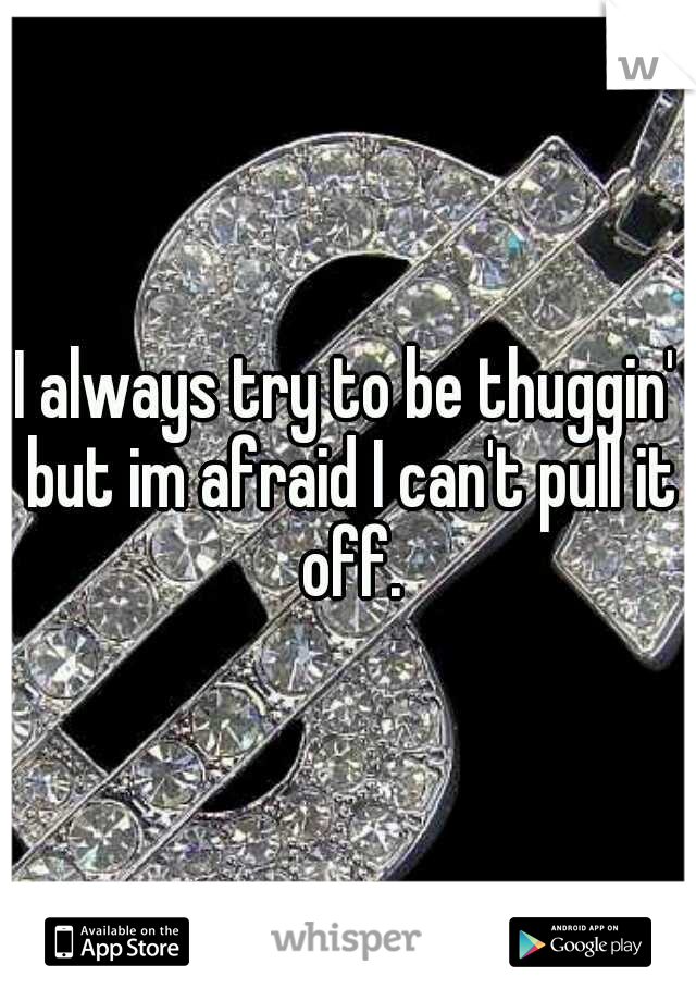 I always try to be thuggin' but im afraid I can't pull it off.