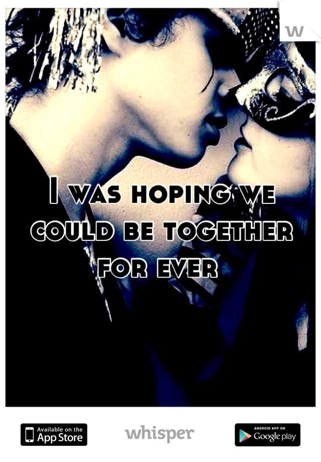 I was hoping we could be together  for ever