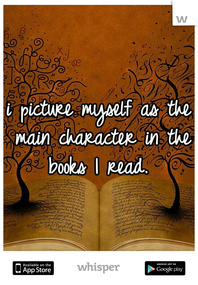 i picture myself as the main character in the books I read.