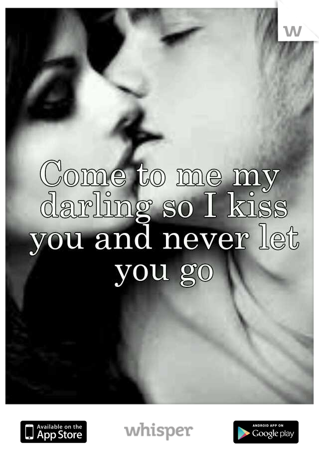 Come to me my darling so I kiss you and never let you go