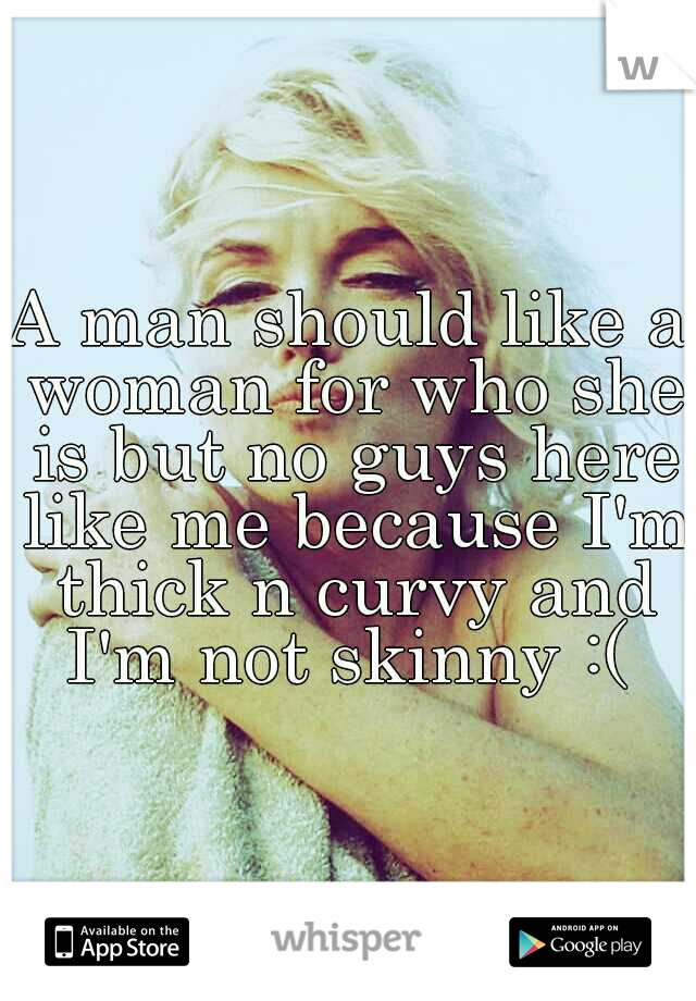 A man should like a woman for who she is but no guys here like me because I'm thick n curvy and I'm not skinny :(