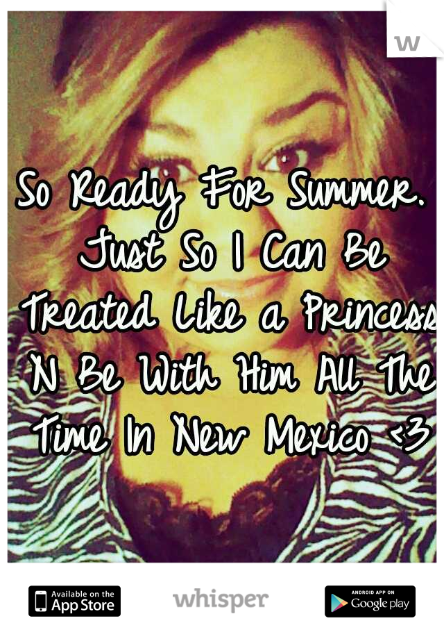 So Ready For Summer. Just So I Can Be Treated Like a Princess N Be With Him All The Time In New Mexico <3