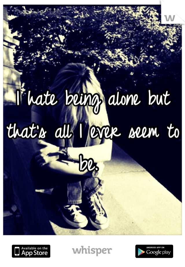 I hate being alone but that's all I ever seem to be.