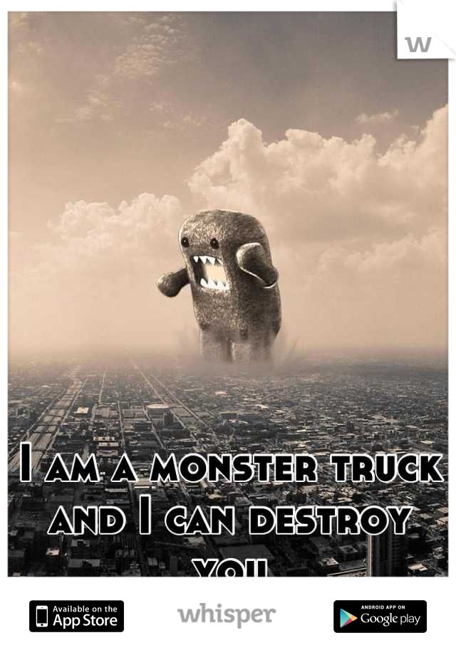 I am a monster truck and I can destroy you