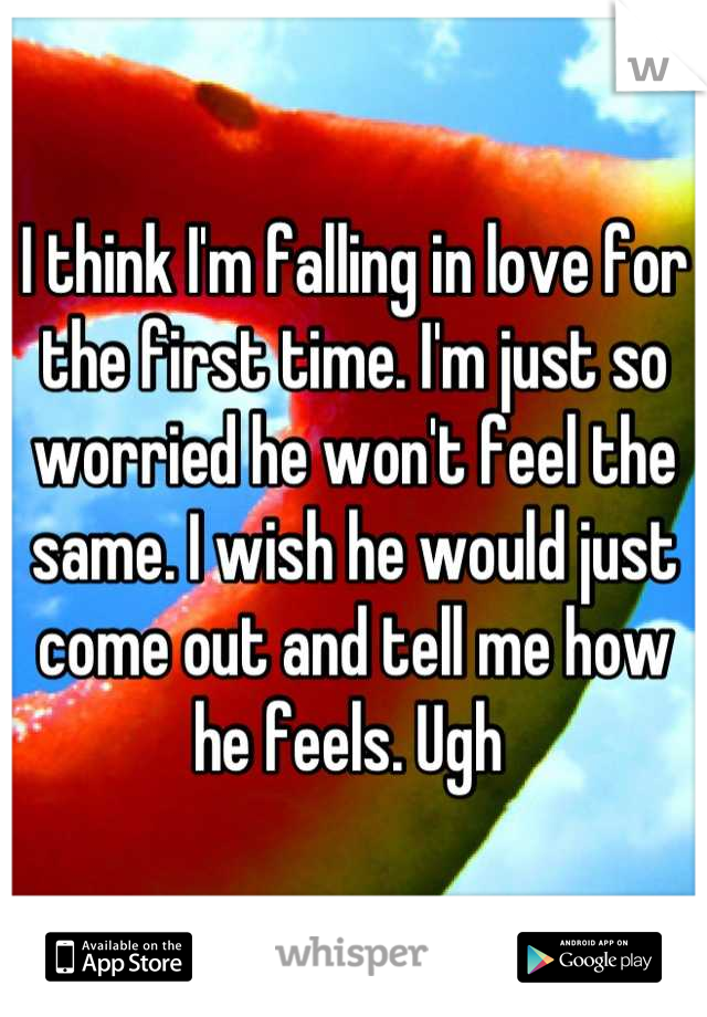 I think I'm falling in love for the first time. I'm just so worried he won't feel the same. I wish he would just come out and tell me how he feels. Ugh