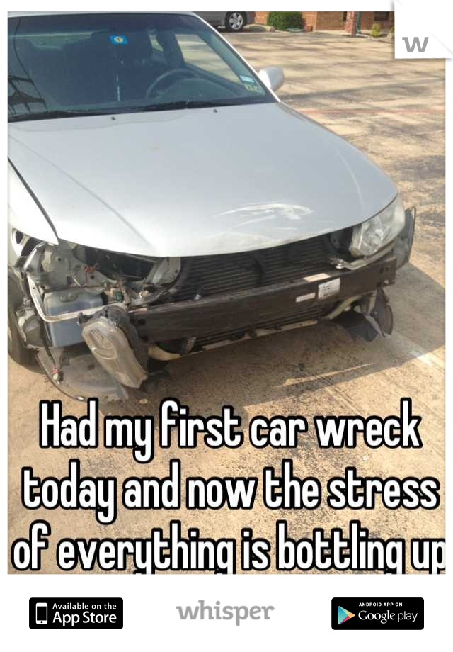 Had my first car wreck today and now the stress of everything is bottling up within me fml