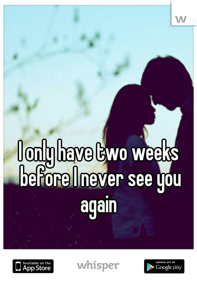 I only have two weeks before I never see you again