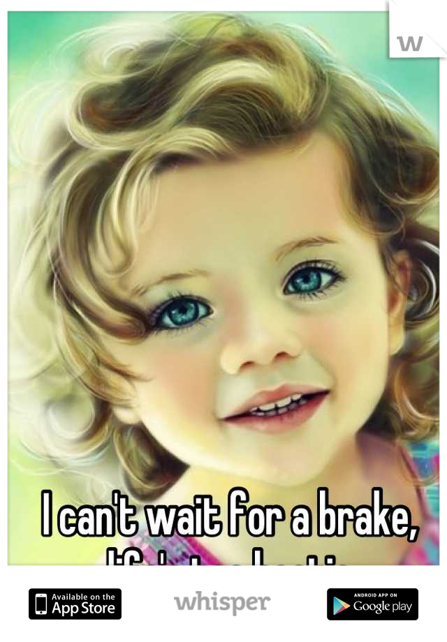 I can't wait for a brake, life's too hectic