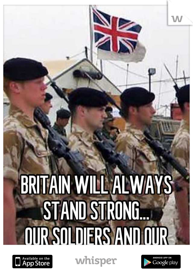 BRITAIN WILL ALWAYS STAND STRONG...  OUR SOLDIERS AND OUR CITIZENS...