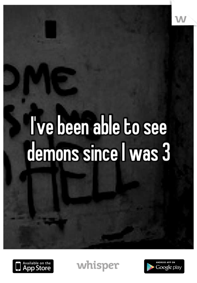 I've been able to see demons since I was 3