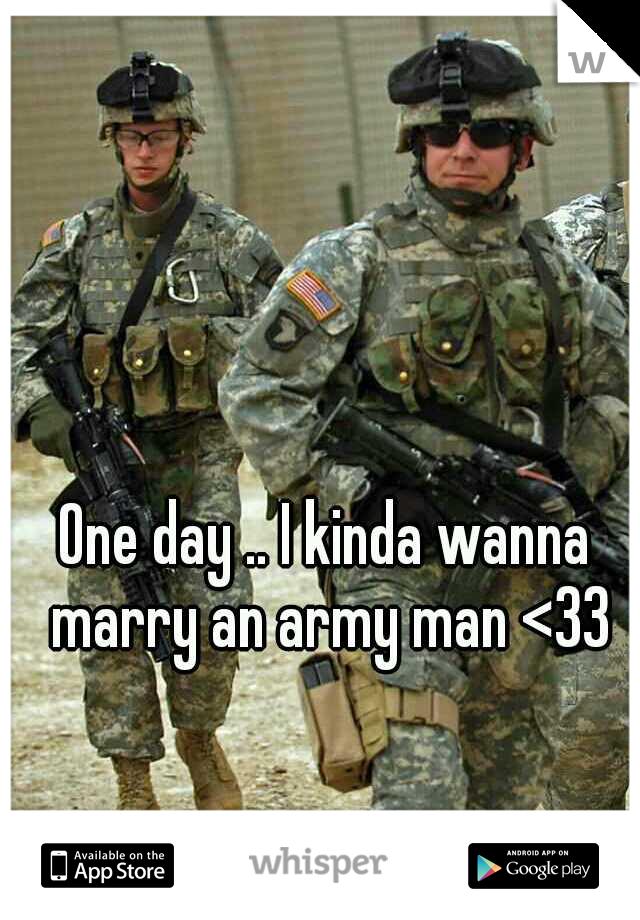 One day .. I kinda wanna marry an army man <33