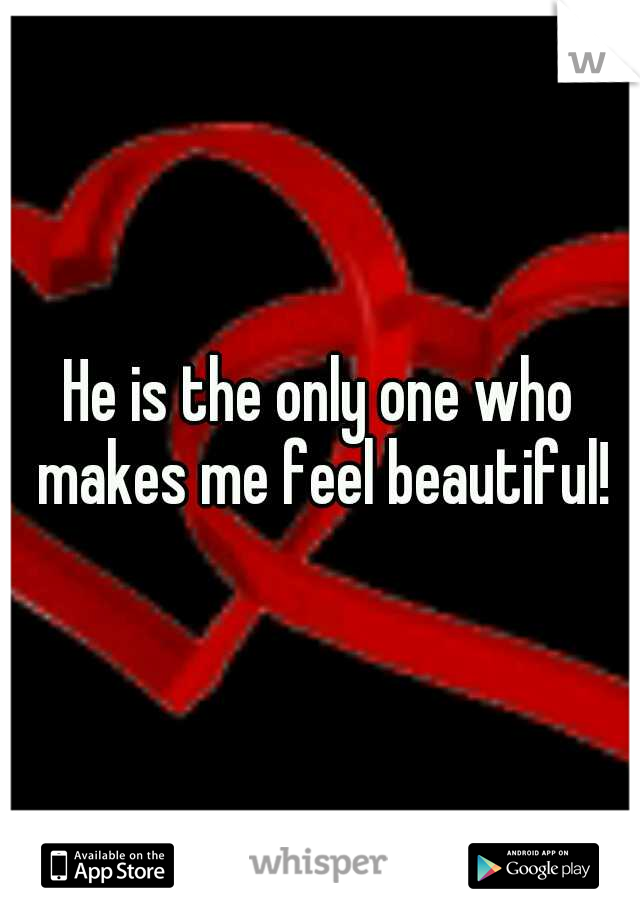 He is the only one who makes me feel beautiful!