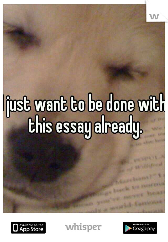 I just want to be done with this essay already.