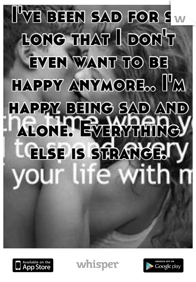 I've been sad for so long that I don't even want to be happy anymore.. I'm happy being sad and alone. Everything else is strange.