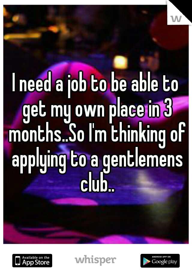 I need a job to be able to get my own place in 3 months..So I'm thinking of applying to a gentlemens club..