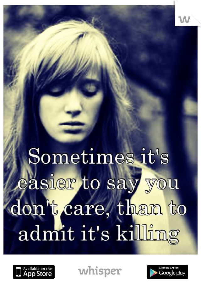 Sometimes it's easier to say you don't care, than to admit it's killing you. ~