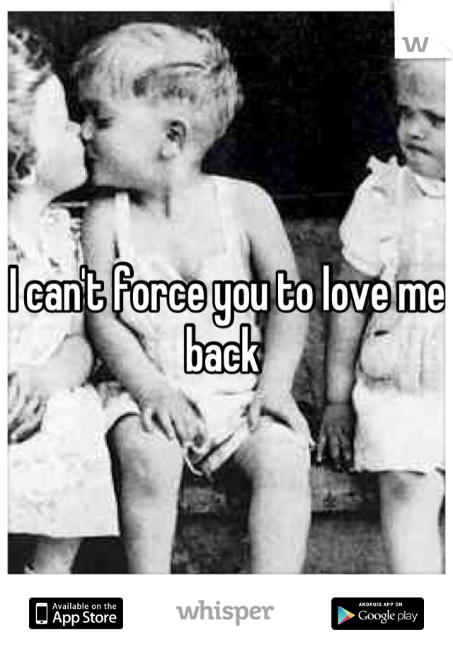 I can't force you to love me back