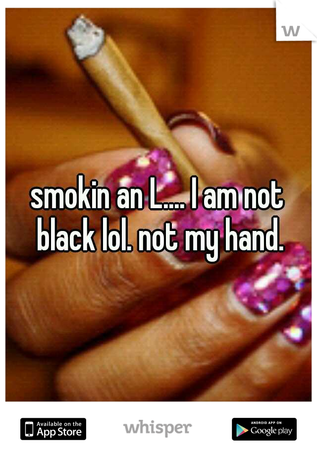 smokin an L.... I am not black lol. not my hand.