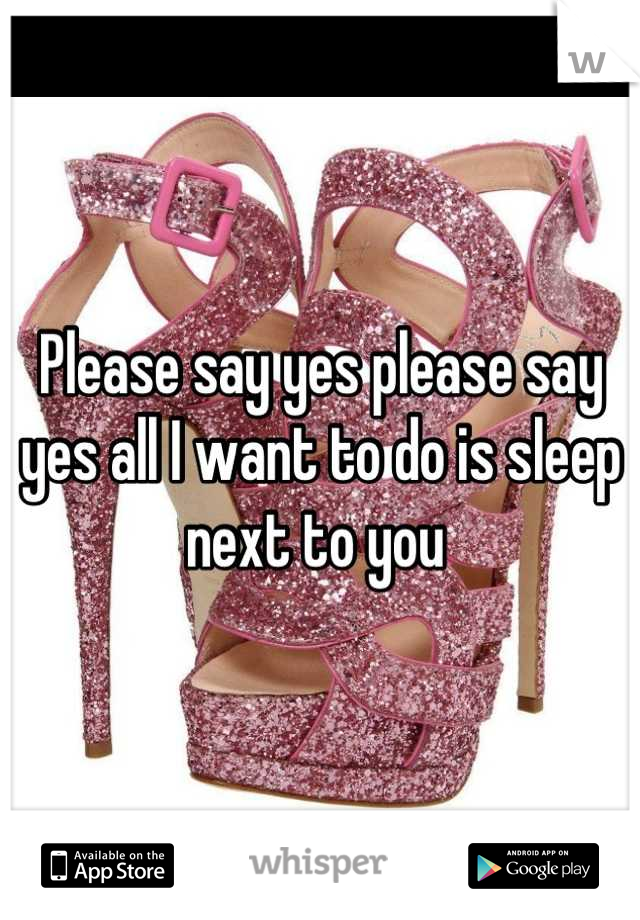 Please say yes please say yes all I want to do is sleep next to you