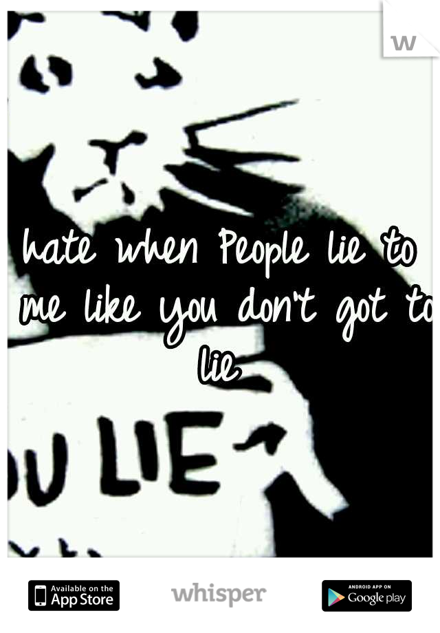 hate when People lie to me like you don't got to lie