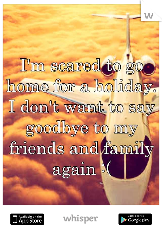 I'm scared to go home for a holiday.   I don't want to say goodbye to my friends and family again :(