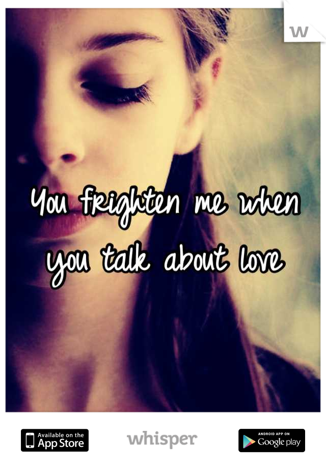 You frighten me when you talk about love