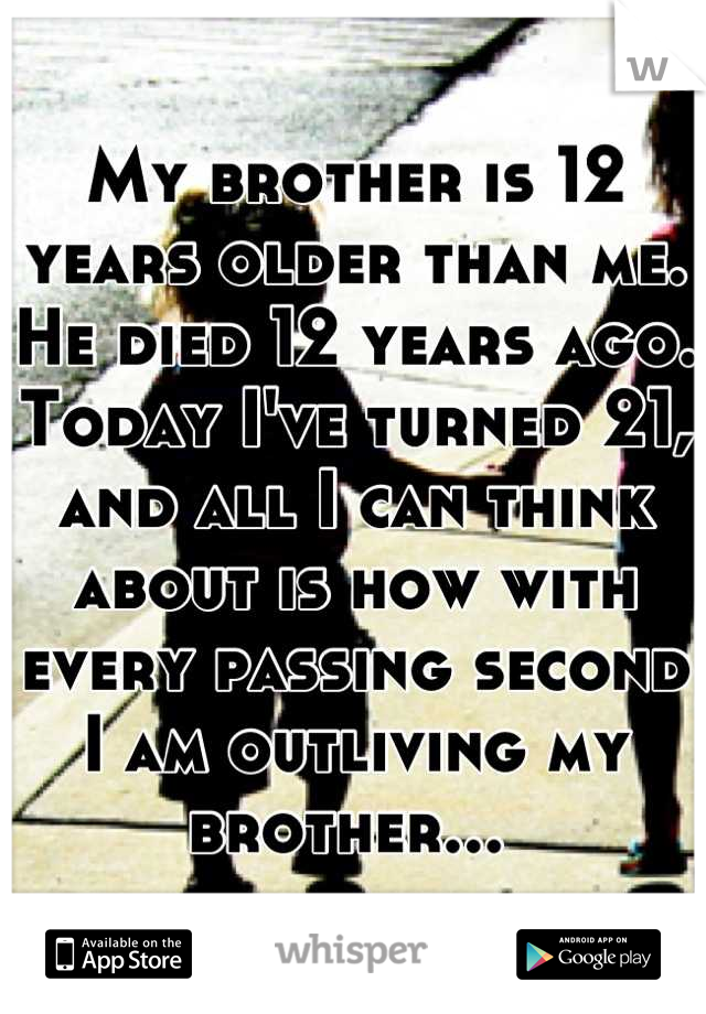 My brother is 12 years older than me. He died 12 years ago. Today I've turned 21, and all I can think about is how with every passing second I am outliving my brother...