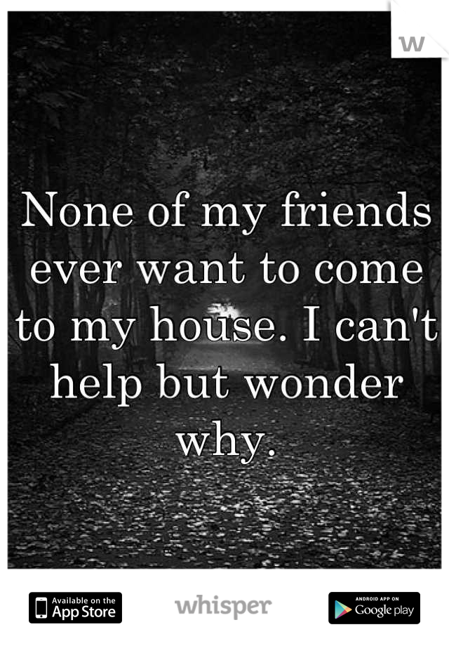 None of my friends ever want to come to my house. I can't help but wonder why.