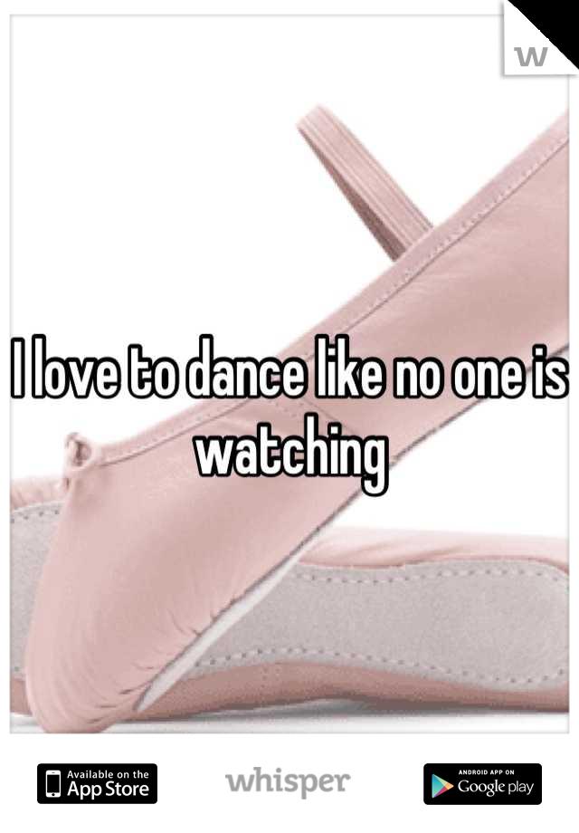I love to dance like no one is watching