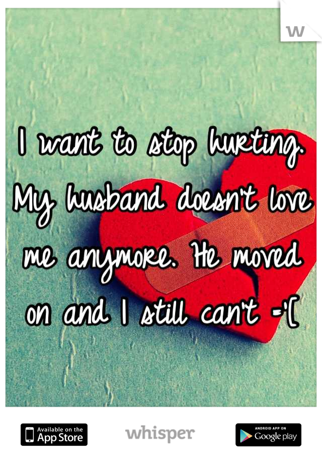 I want to stop hurting. My husband doesn't love me anymore. He moved on and I still can't ='[