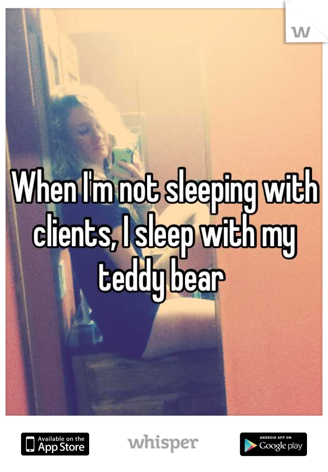When I'm not sleeping with clients, I sleep with my teddy bear