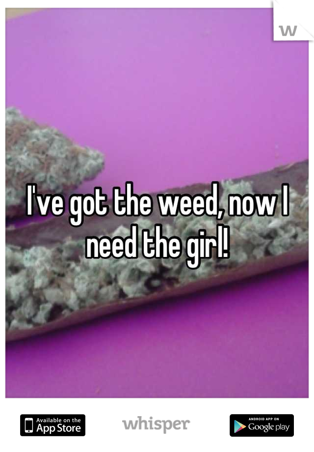 I've got the weed, now I need the girl!