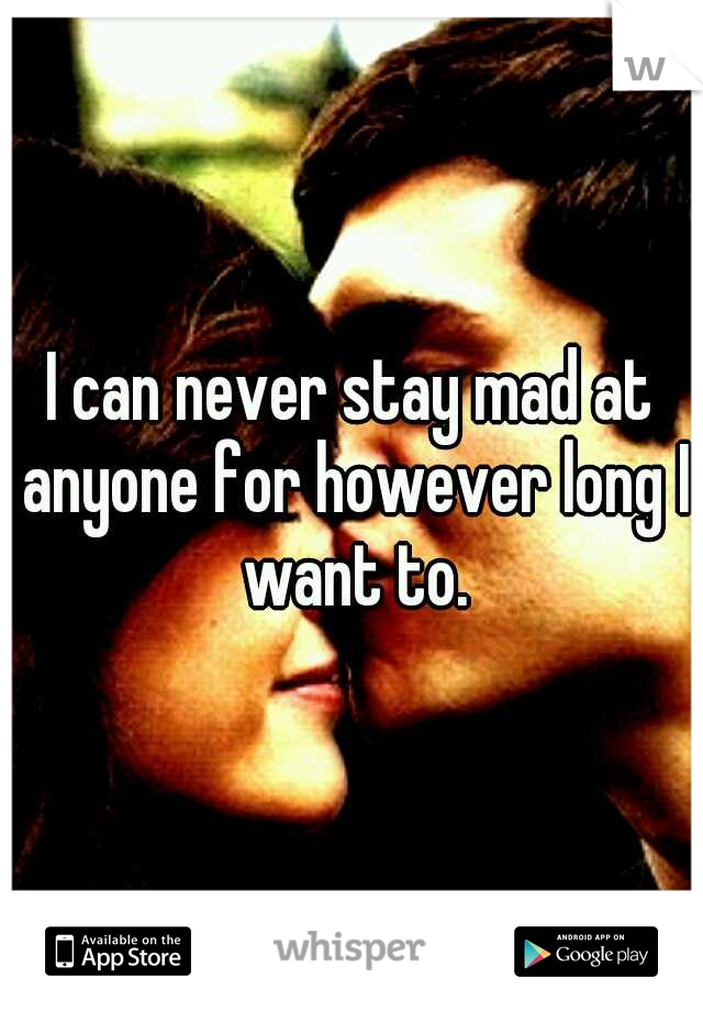 I can never stay mad at anyone for however long I want to.