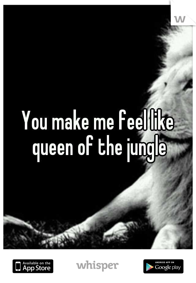 You make me feel like queen of the jungle